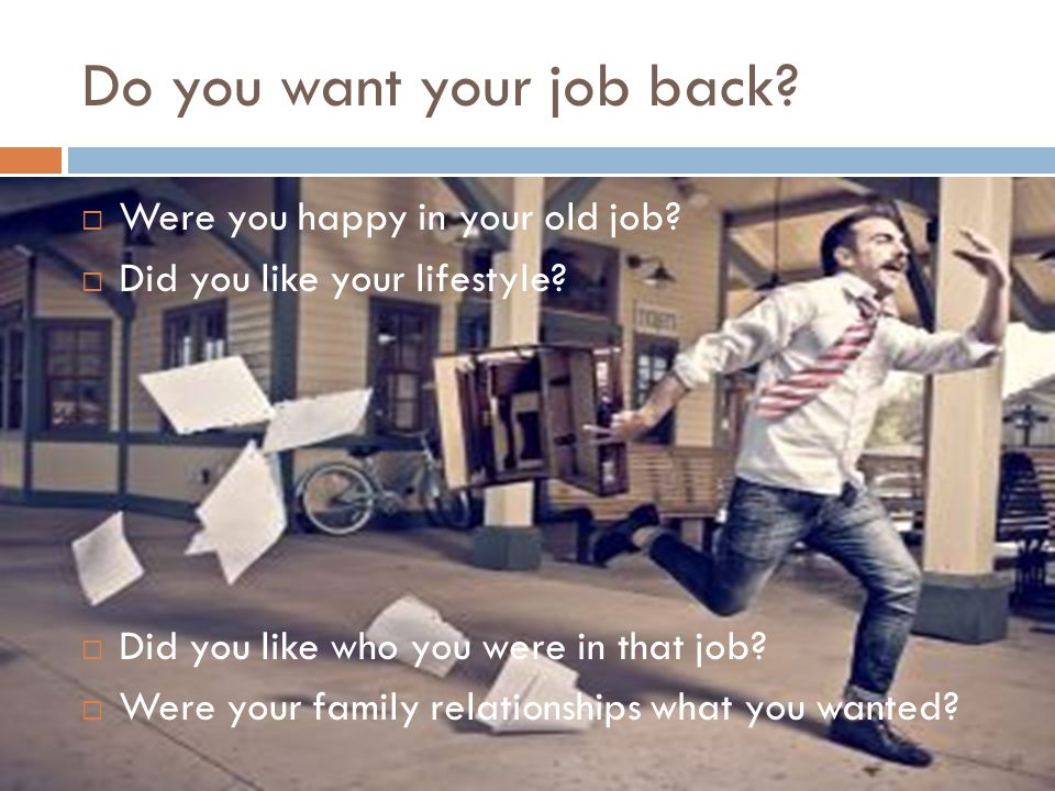 Do you want your job back.  Were you happy in your old job.