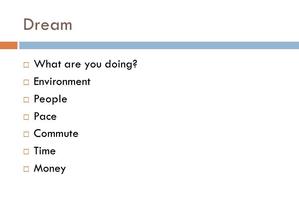 Dream  What are you doing  Environment  People  Pace  Commute  Time  Money