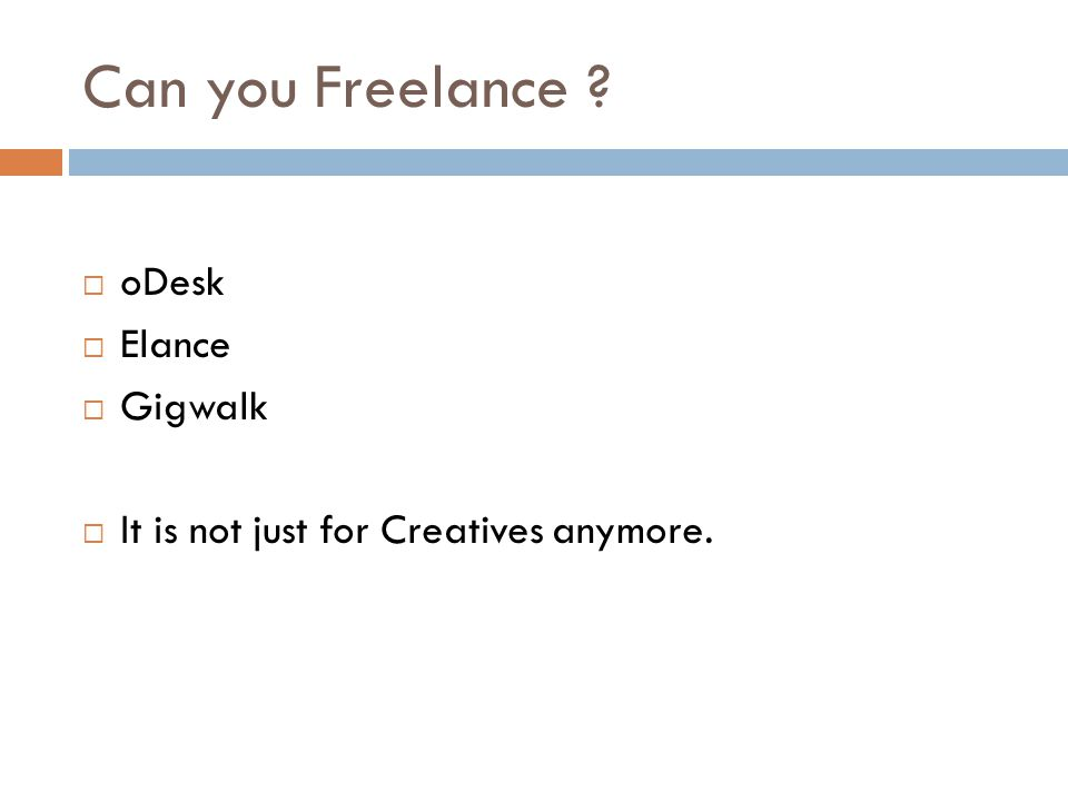 Can you Freelance  oDesk  Elance  Gigwalk  It is not just for Creatives anymore.