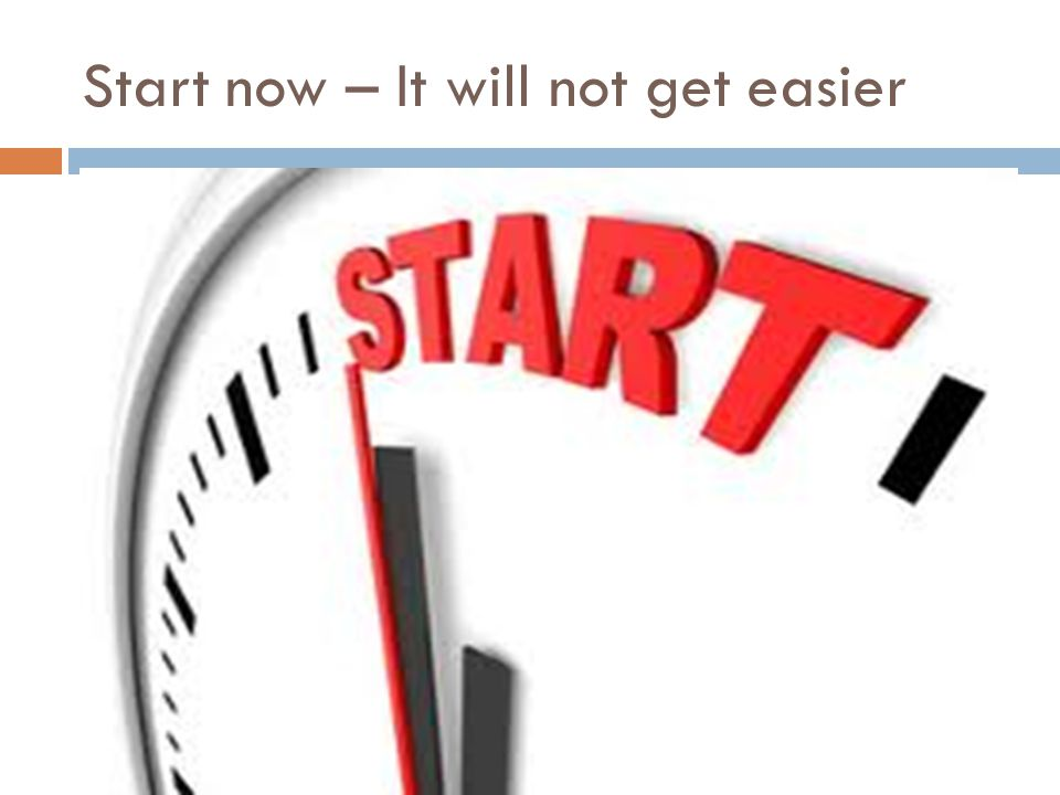 Start now – It will not get easier