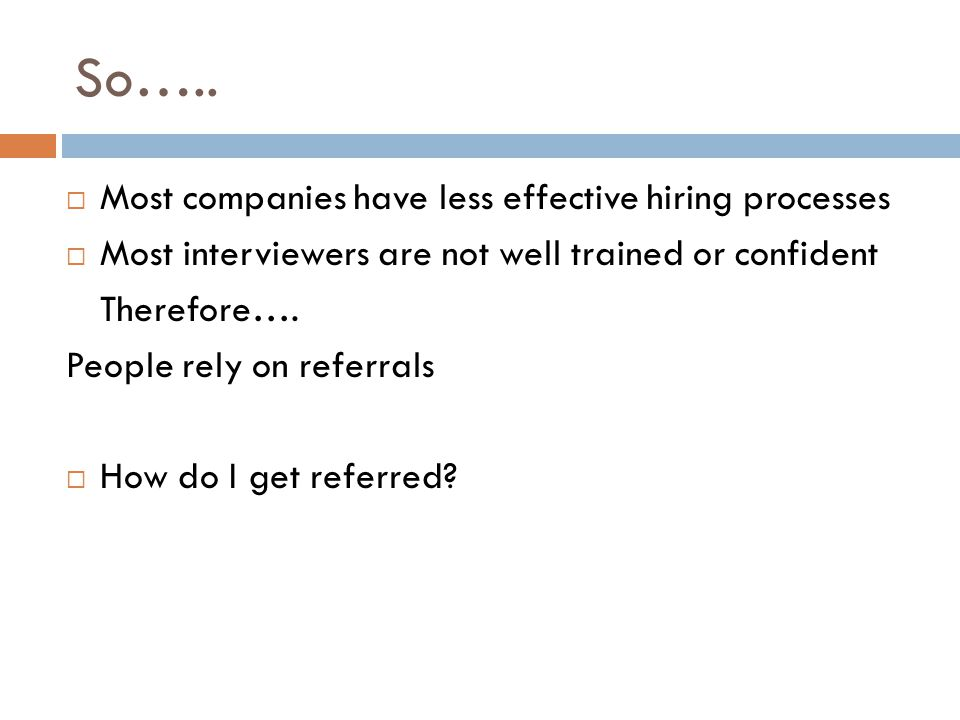 So…..  Most companies have less effective hiring processes  Most interviewers are not well trained or confident Therefore…. People rely on referrals