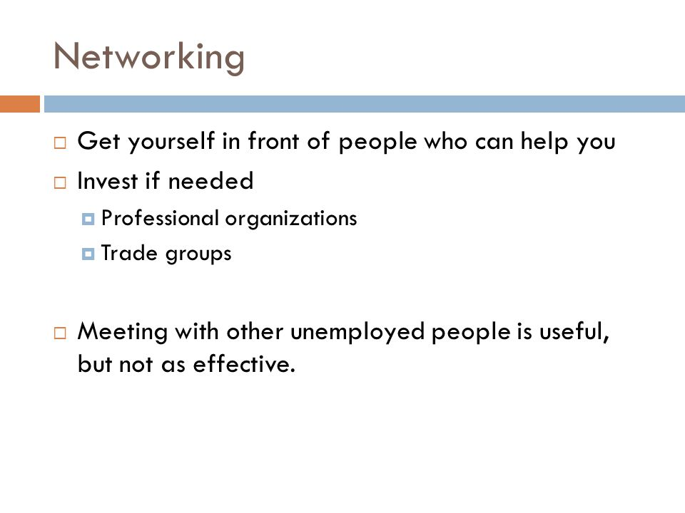 Networking  Get yourself in front of people who can help you  Invest if needed  Professional organizations  Trade groups  Meeting with other unemployed people is useful, but not as effective.