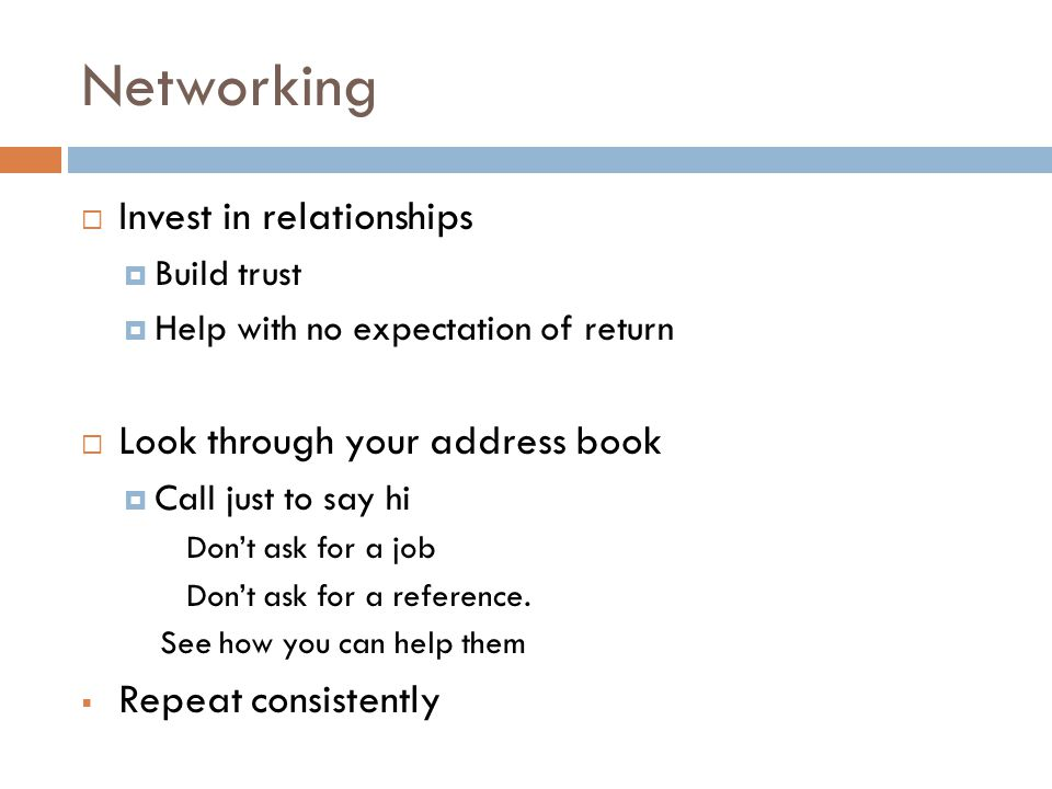 Networking  Invest in relationships  Build trust  Help with no expectation of return  Look through your address book  Call just to say hi Don't ask for a job Don't ask for a reference.
