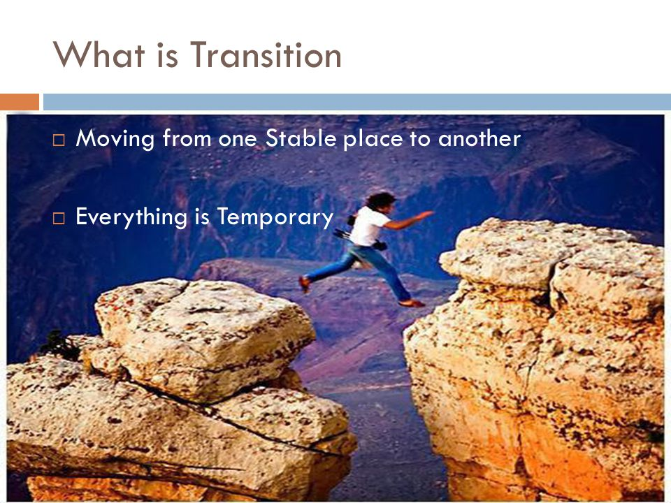 What is Transition  Moving from one Stable place to another  Everything is Temporary