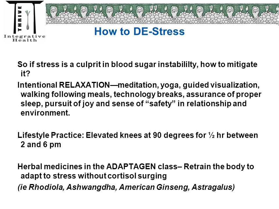 How to DE-Stress So if stress is a culprit in blood sugar instabililty, how to mitigate it? Intentional RELAXATION—meditation, yoga, guided visualizat
