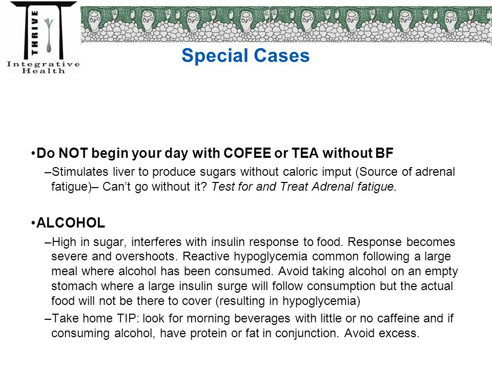 Special Cases Do NOT begin your day with COFEE or TEA without BF –Stimulates liver to produce sugars without caloric imput (Source of adrenal fatigue)