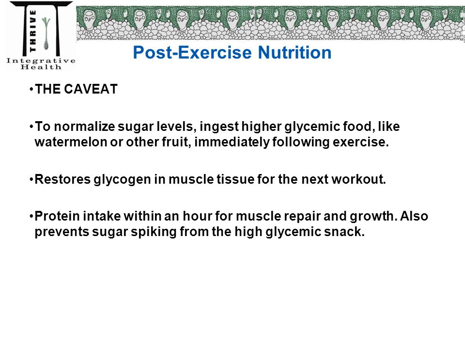 Post-Exercise Nutrition THE CAVEAT To normalize sugar levels, ingest higher glycemic food, like watermelon or other fruit, immediately following exerc