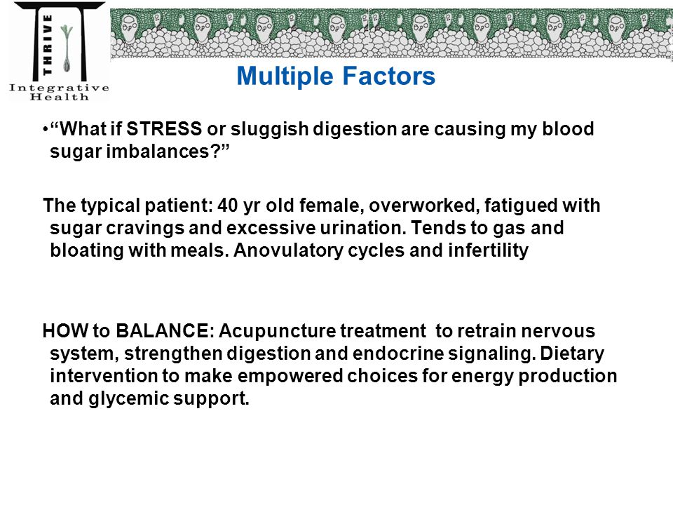 """Multiple Factors """"What if STRESS or sluggish digestion are causing my blood sugar imbalances?"""" The typical patient: 40 yr old female, overworked, fati"""