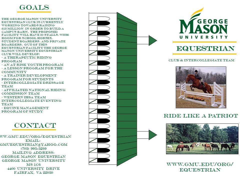 EQUESTRIAN CLUB & INTERCOLLEGIATE TEAM RIDE LIKE A PATRIOT WWW.GMU.EDU/ORG/ EQUESTRIAN GOALS CONTACT www.gmu.edu/org/Equestrian Email: gmuequestrian@yahoo.com (703) 993-3289 Mailing Address: George Mason Equestrian George Mason University MS 1C6 4400 University Drive Fairfax, VA 22030 The George Mason university equestrian club is currently working towards raising $12 million in order to build a campus barn.