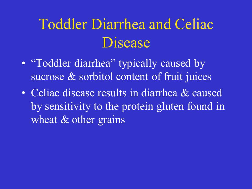 """Toddler Diarrhea and Celiac Disease """"Toddler diarrhea"""" typically caused by sucrose & sorbitol content of fruit juices Celiac disease results in diarrh"""