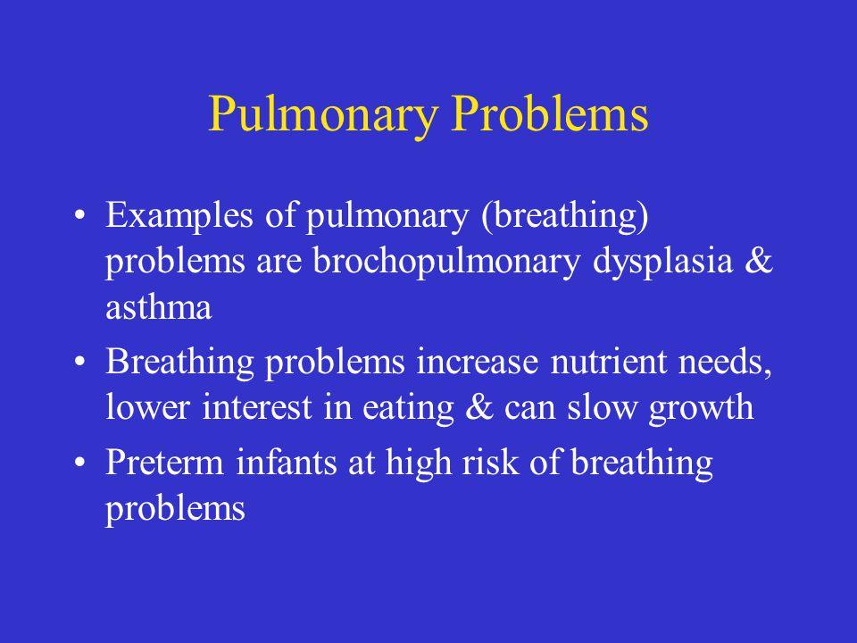 Pulmonary Problems Examples of pulmonary (breathing) problems are brochopulmonary dysplasia & asthma Breathing problems increase nutrient needs, lower