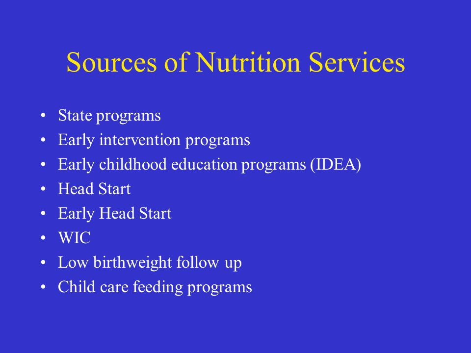 Sources of Nutrition Services State programs Early intervention programs Early childhood education programs (IDEA) Head Start Early Head Start WIC Low