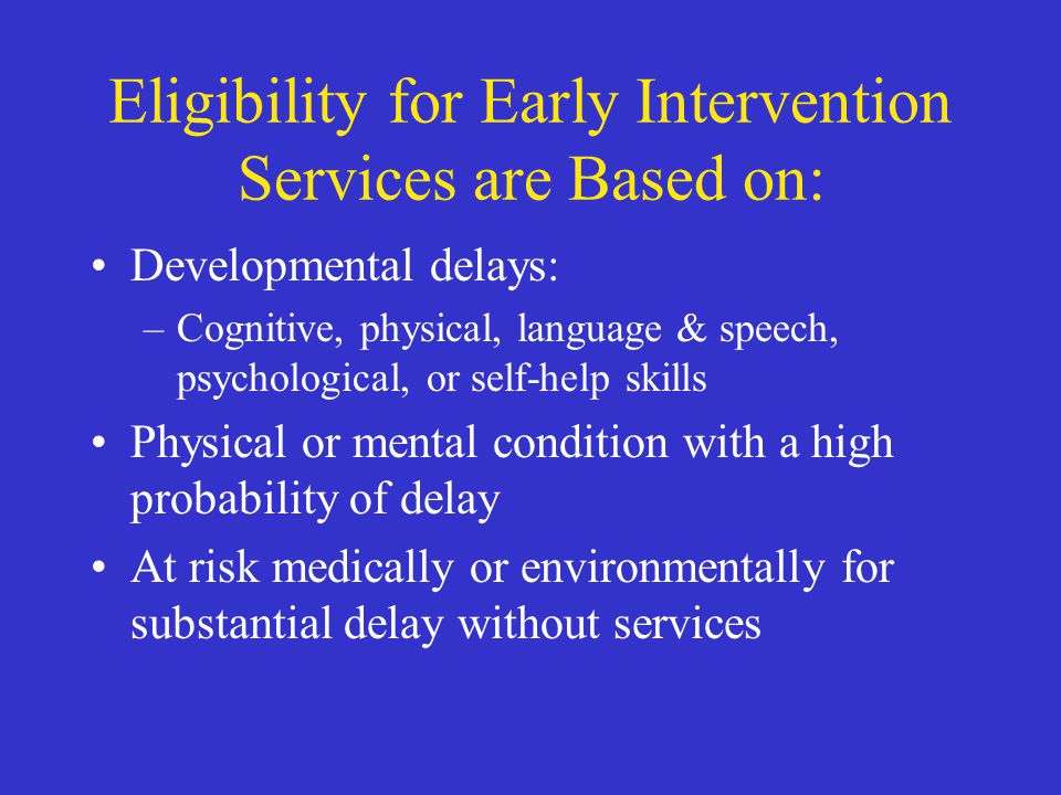 Eligibility for Early Intervention Services are Based on: Developmental delays: –Cognitive, physical, language & speech, psychological, or self-help s