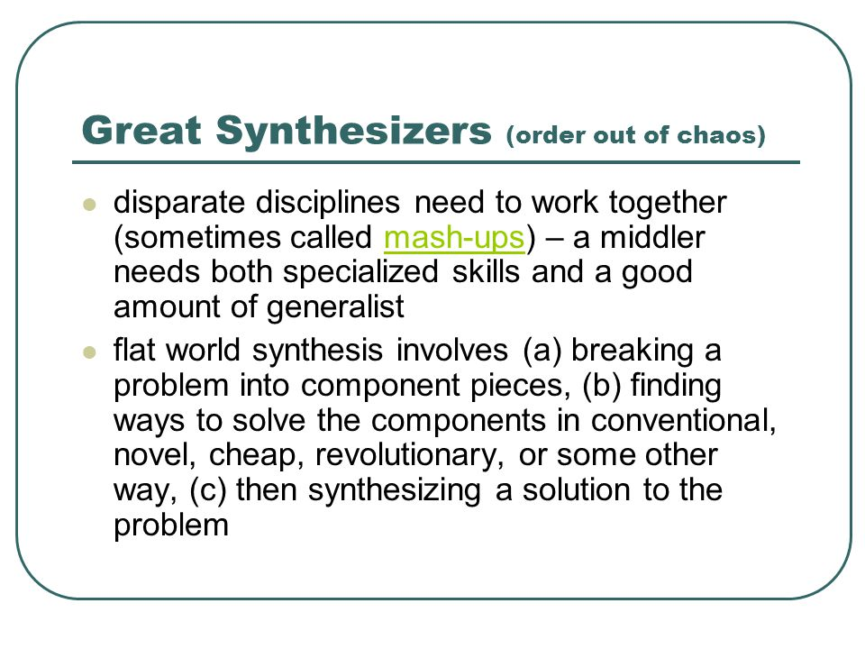 Great Synthesizers (order out of chaos) disparate disciplines need to work together (sometimes called mash-ups) – a middler needs both specialized skills and a good amount of generalistmash-ups flat world synthesis involves (a) breaking a problem into component pieces, (b) finding ways to solve the components in conventional, novel, cheap, revolutionary, or some other way, (c) then synthesizing a solution to the problem