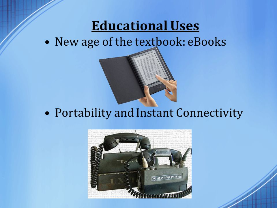 Educational Uses New age of the textbook: eBooks Portability and Instant Connectivity