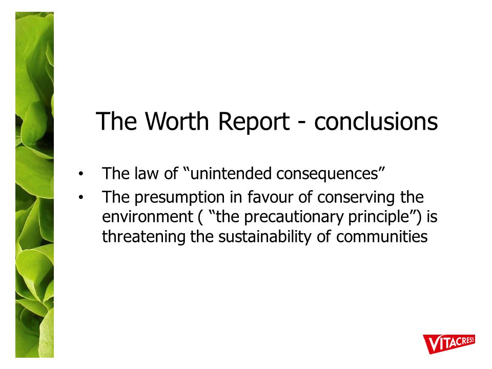 The Worth Report - conclusions The law of unintended consequences The presumption in favour of conserving the environment ( the precautionary principle ) is threatening the sustainability of communities