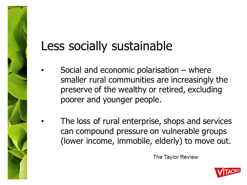 Less socially sustainable Social and economic polarisation – where smaller rural communities are increasingly the preserve of the wealthy or retired, excluding poorer and younger people.