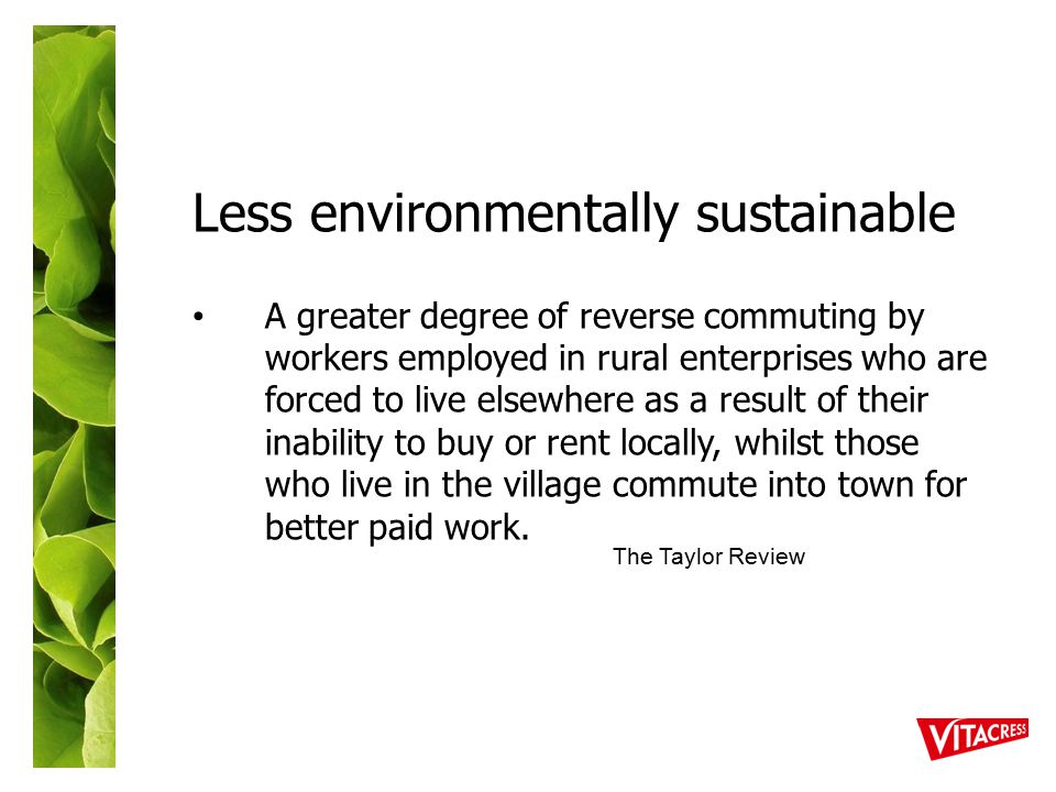 Less environmentally sustainable A greater degree of reverse commuting by workers employed in rural enterprises who are forced to live elsewhere as a result of their inability to buy or rent locally, whilst those who live in the village commute into town for better paid work.