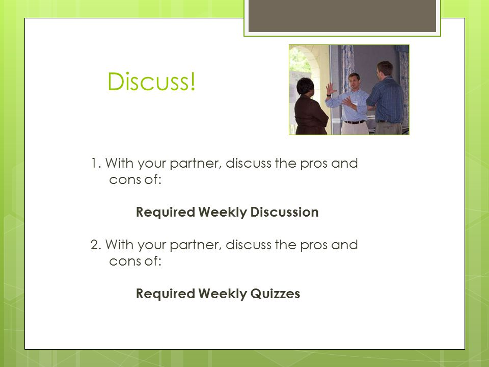 Discuss. 1. With your partner, discuss the pros and cons of: Required Weekly Discussion 2.