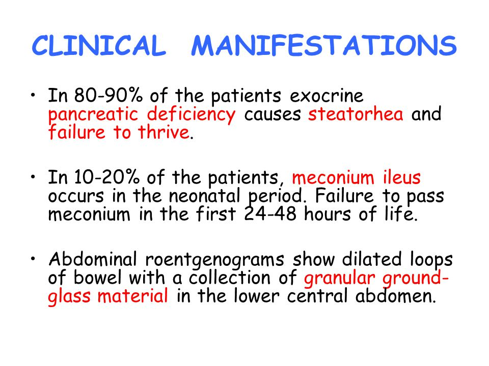 CLINICAL MANIFESTATIONS In 80-90% of the patients exocrine pancreatic deficiency causes steatorhea and failure to thrive. In 10-20% of the patients, m