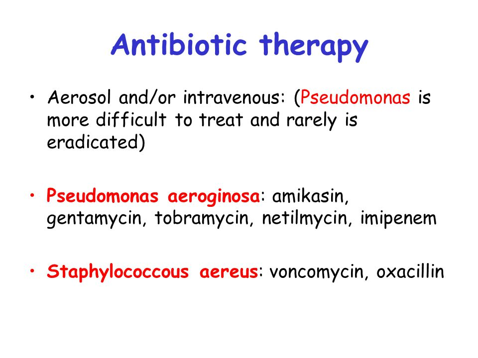 Antibiotic therapy Aerosol and/or intravenous: (Pseudomonas is more difficult to treat and rarely is eradicated) Pseudomonas aeroginosa: amikasin, gen