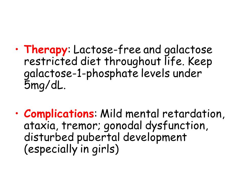 Therapy: Lactose-free and galactose restricted diet throughout life. Keep galactose-1-phosphate levels under 5mg/dL. Complications: Mild mental retard