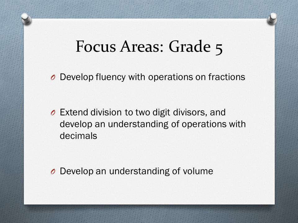 Focus Areas: Grade 5 O Develop fluency with operations on fractions O Extend division to two digit divisors, and develop an understanding of operation