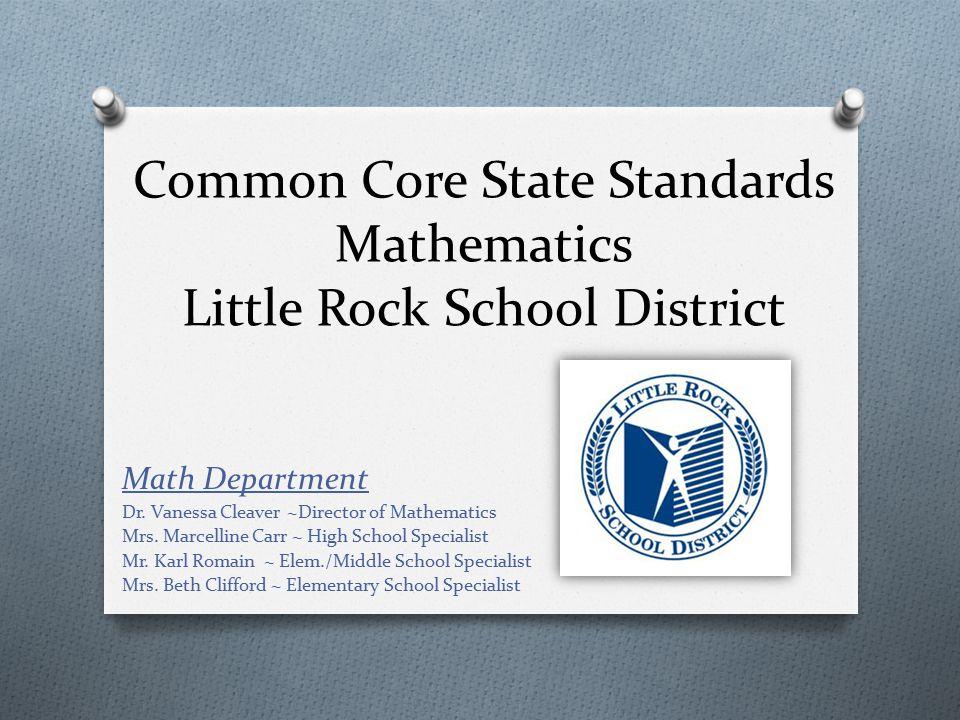 Common Core State Standards Mathematics Little Rock School District Math Department Dr. Vanessa Cleaver ~Director of Mathematics Mrs. Marcelline Carr