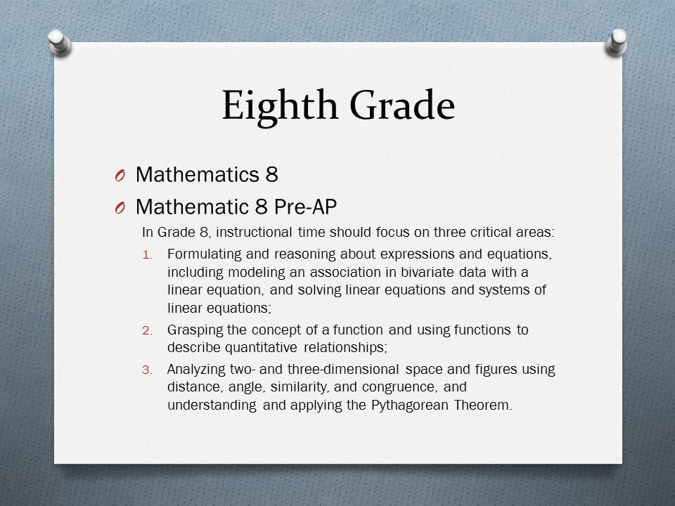 Eighth Grade O Mathematics 8 O Mathematic 8 Pre-AP In Grade 8, instructional time should focus on three critical areas: 1. Formulating and reasoning a