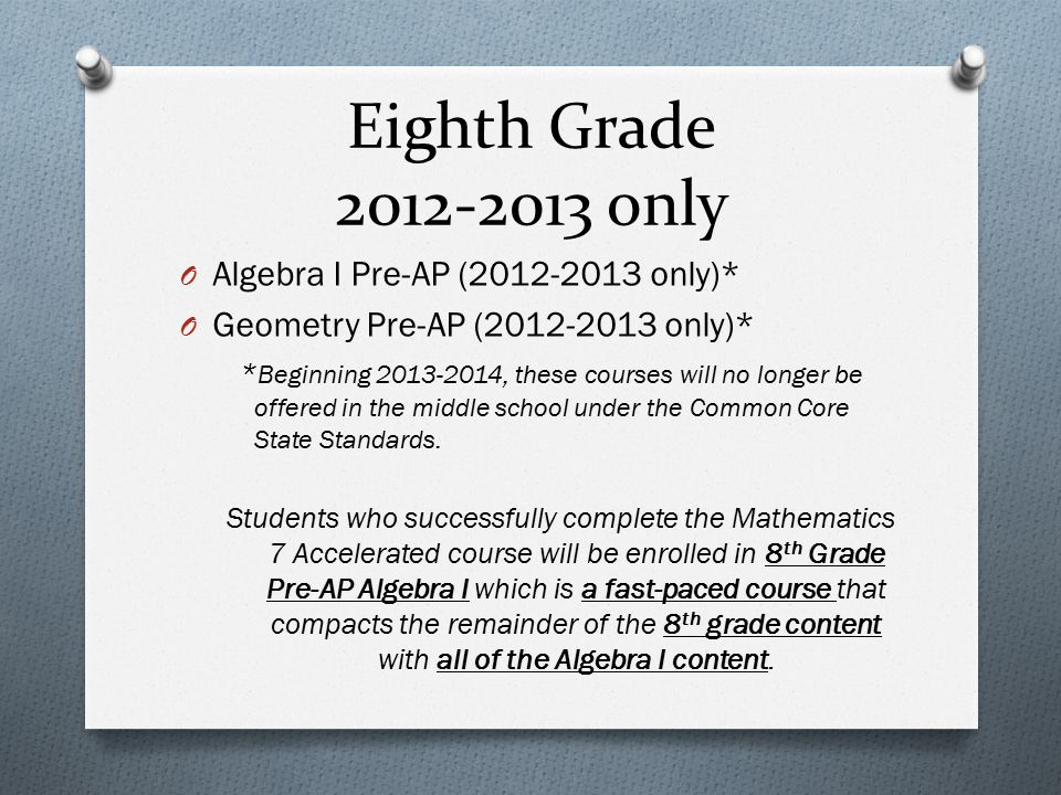 Eighth Grade 2012-2013 only O Algebra I Pre-AP (2012-2013 only)* O Geometry Pre-AP (2012-2013 only)* * Beginning 2013-2014, these courses will no long