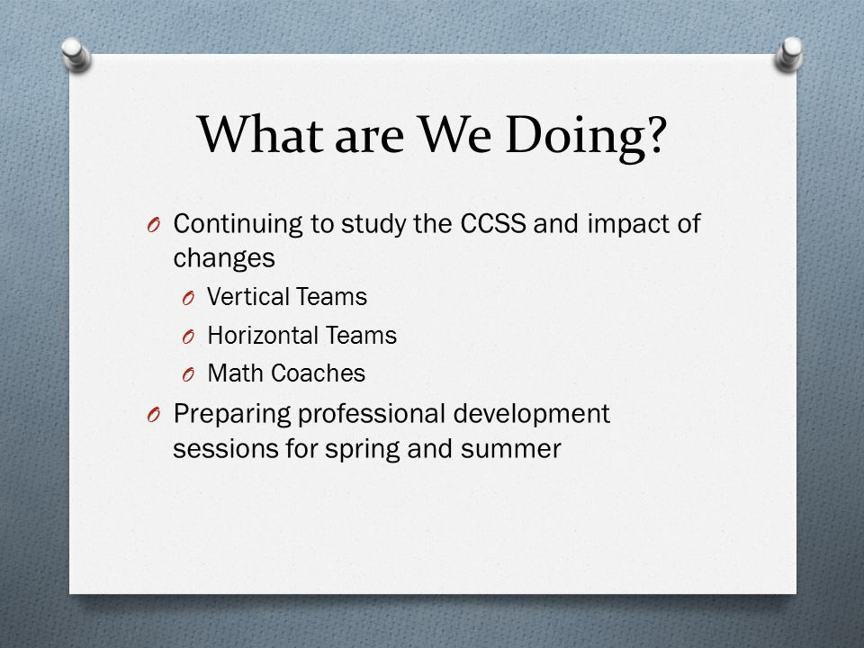 What are We Doing? O Continuing to study the CCSS and impact of changes O Vertical Teams O Horizontal Teams O Math Coaches O Preparing professional de