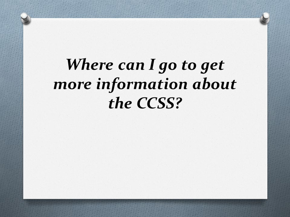 Where can I go to get more information about the CCSS?