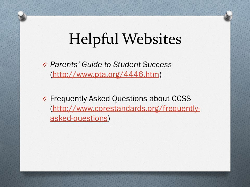 Helpful Websites O Parents' Guide to Student Success (http://www.pta.org/4446.htm)http://www.pta.org/4446.htm O Frequently Asked Questions about CCSS