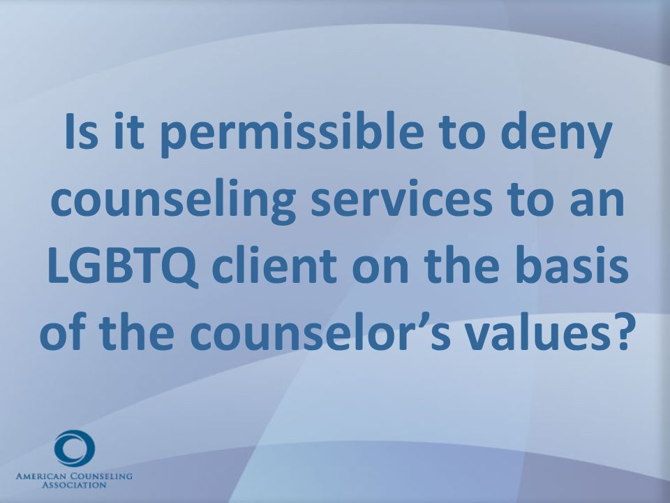 Is it permissible to deny counseling services to an LGBTQ client on the basis of the counselor's values?