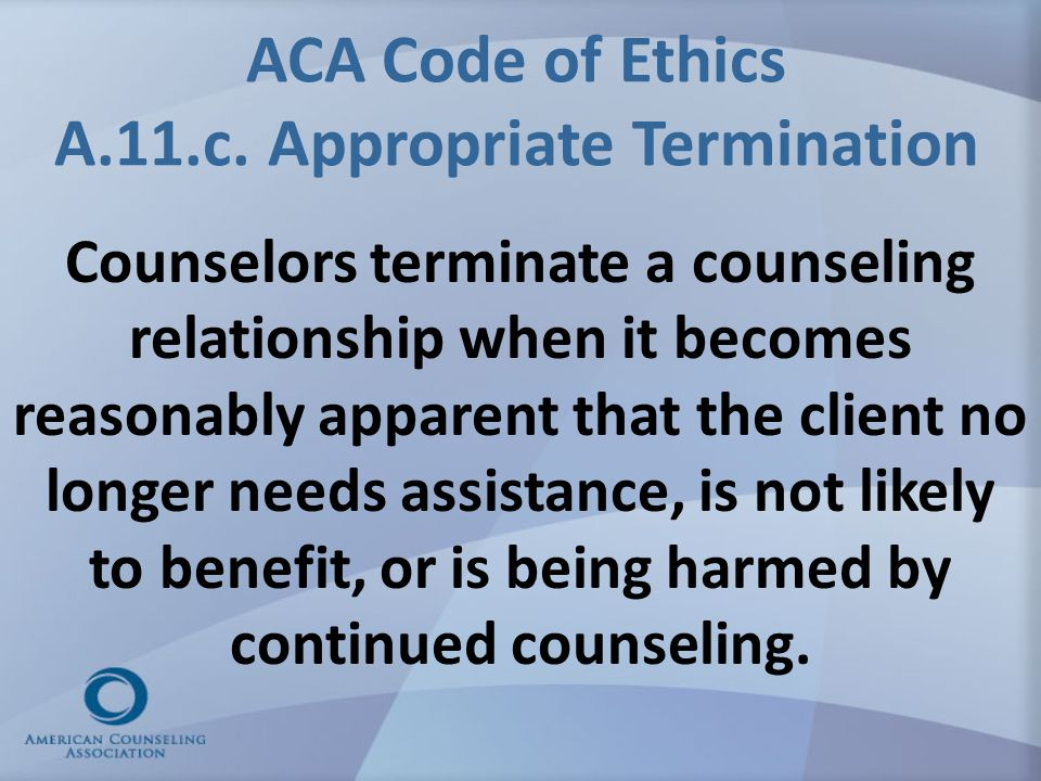 ACA Code of Ethics A.11.c. Appropriate Termination Counselors terminate a counseling relationship when it becomes reasonably apparent that the client