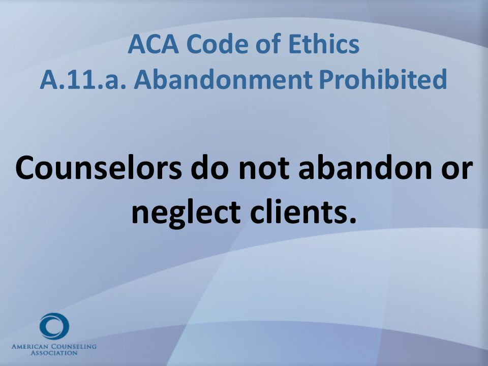ACA Code of Ethics A.11.a. Abandonment Prohibited Counselors do not abandon or neglect clients.