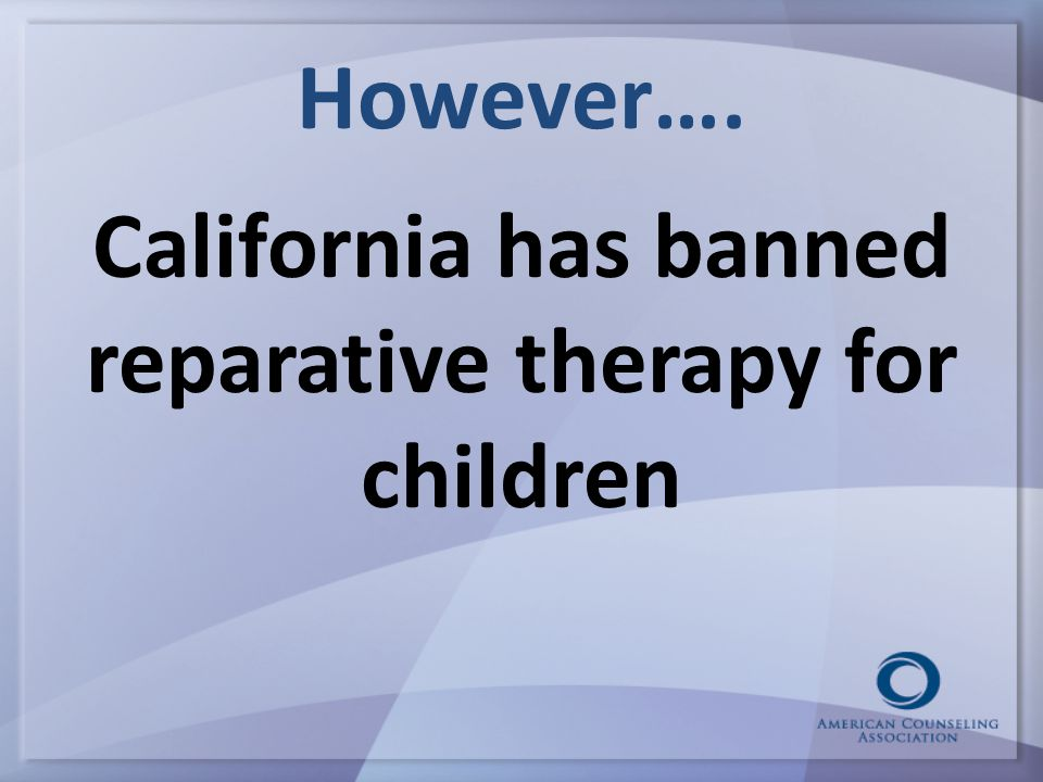 However…. California has banned reparative therapy for children