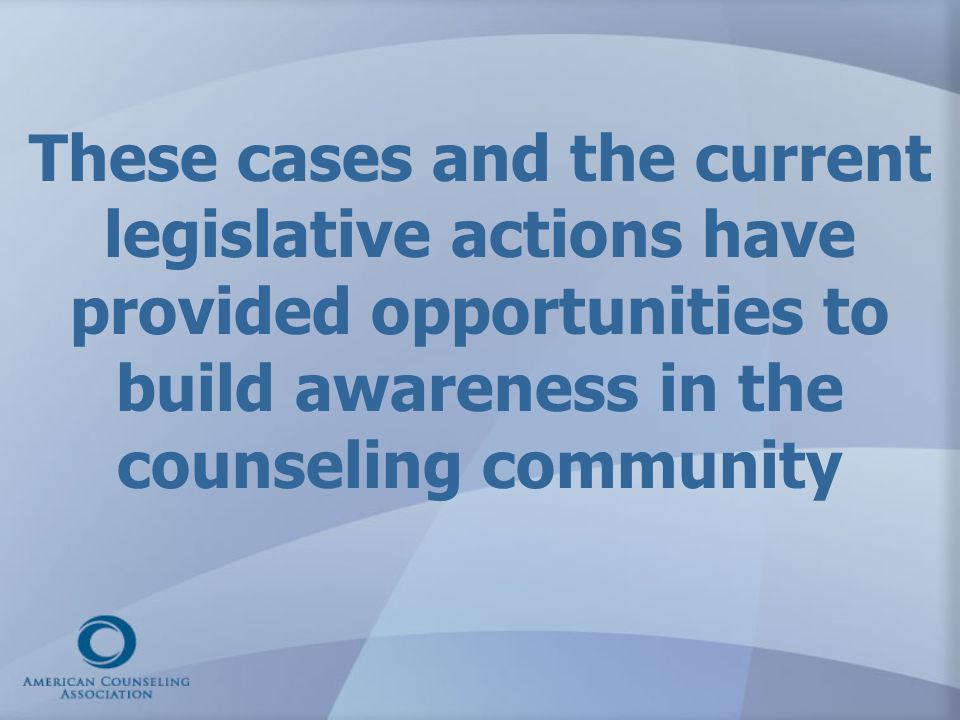 These cases and the current legislative actions have provided opportunities to build awareness in the counseling community