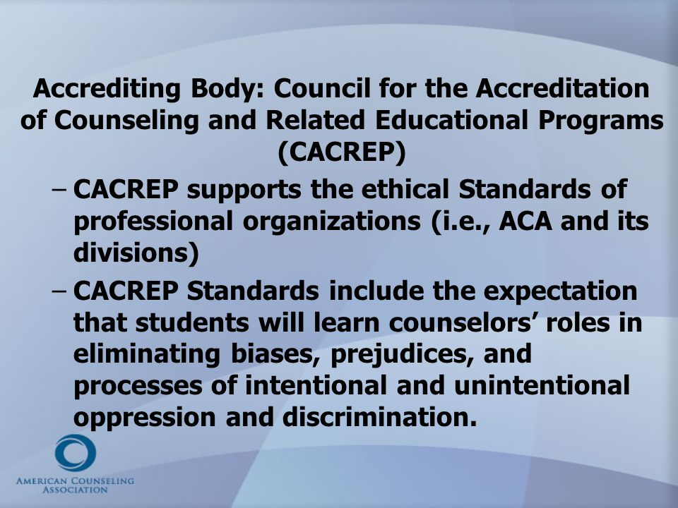 Accrediting Body: Council for the Accreditation of Counseling and Related Educational Programs (CACREP) – –CACREP supports the ethical Standards of pr