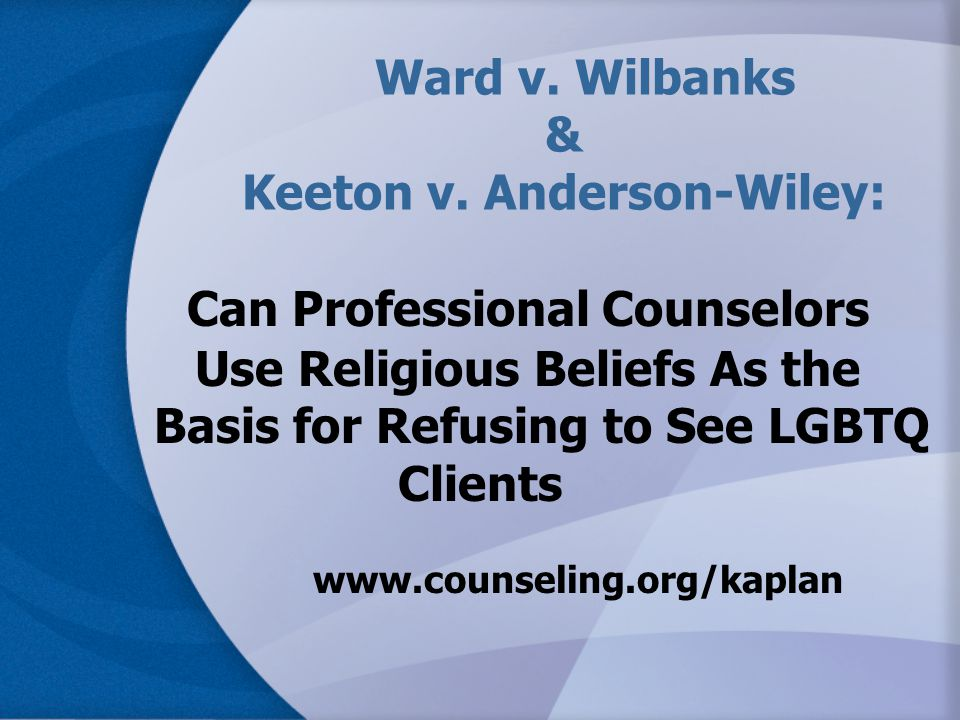 Ward v. Wilbanks & Keeton v. Anderson-Wiley: Can Professional Counselors Use Religious Beliefs As the Basis for Refusing to See LGBTQ Clients www.coun