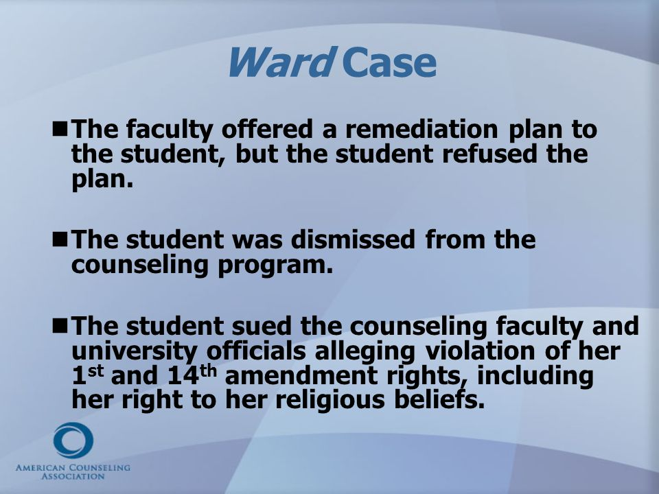 Ward Case The faculty offered a remediation plan to the student, but the student refused the plan. The student was dismissed from the counseling progr
