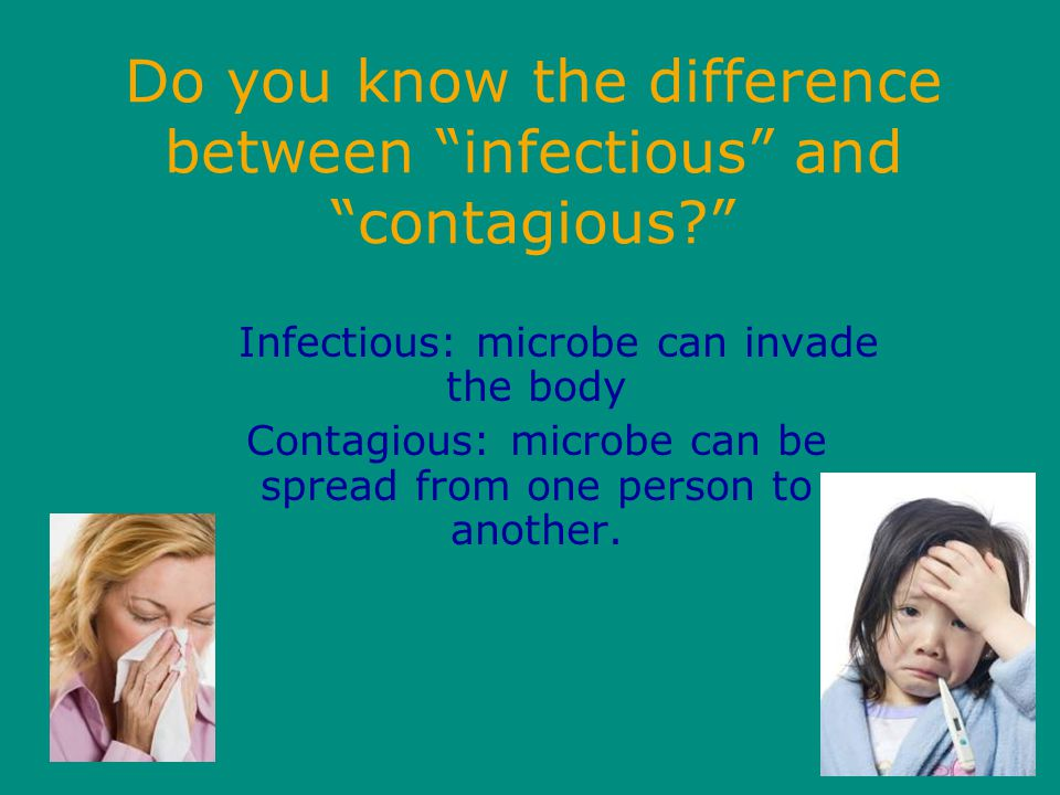 Do you know the difference between infectious and contagious? Infectious: microbe can invade the body Contagious: microbe can be spread from one person to another.