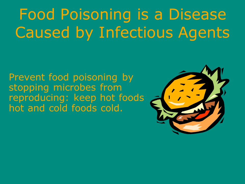 Food Poisoning is a Disease Caused by Infectious Agents Prevent food poisoning by stopping microbes from reproducing: keep hot foods hot and cold foods cold.