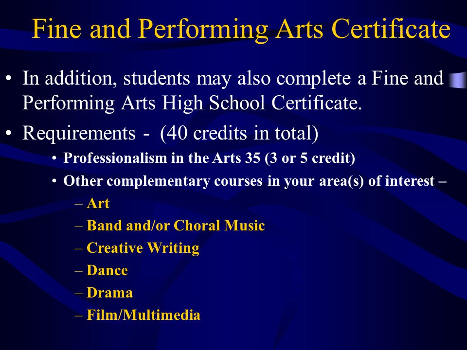 Fine and Performing Arts Certificate In addition, students may also complete a Fine and Performing Arts High School Certificate.