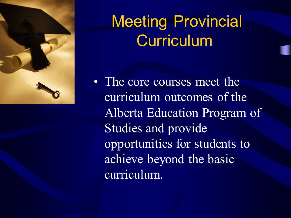 Meeting Provincial Curriculum The core courses meet the curriculum outcomes of the Alberta Education Program of Studies and provide opportunities for students to achieve beyond the basic curriculum.