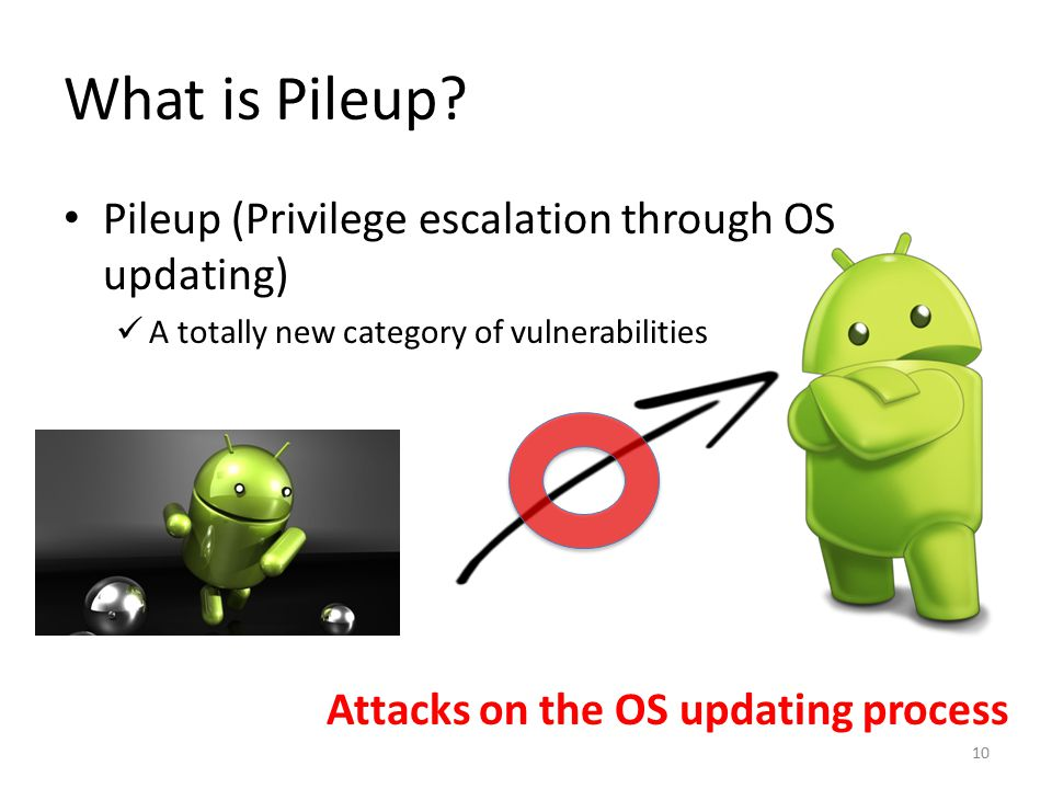 What is Pileup? Pileup (Privilege escalation through OS updating) A totally new category of vulnerabilities Attacks on the OS updating process 10
