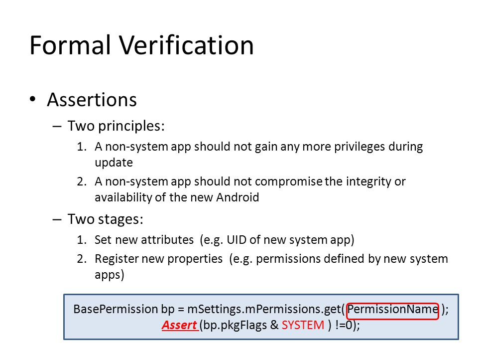 Formal Verification Assertions – Two principles: 1.A non-system app should not gain any more privileges during update 2.A non-system app should not compromise the integrity or availability of the new Android – Two stages: 1.Set new attributes (e.g.