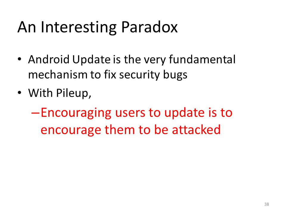 An Interesting Paradox Android Update is the very fundamental mechanism to fix security bugs With Pileup, – Encouraging users to update is to encourag