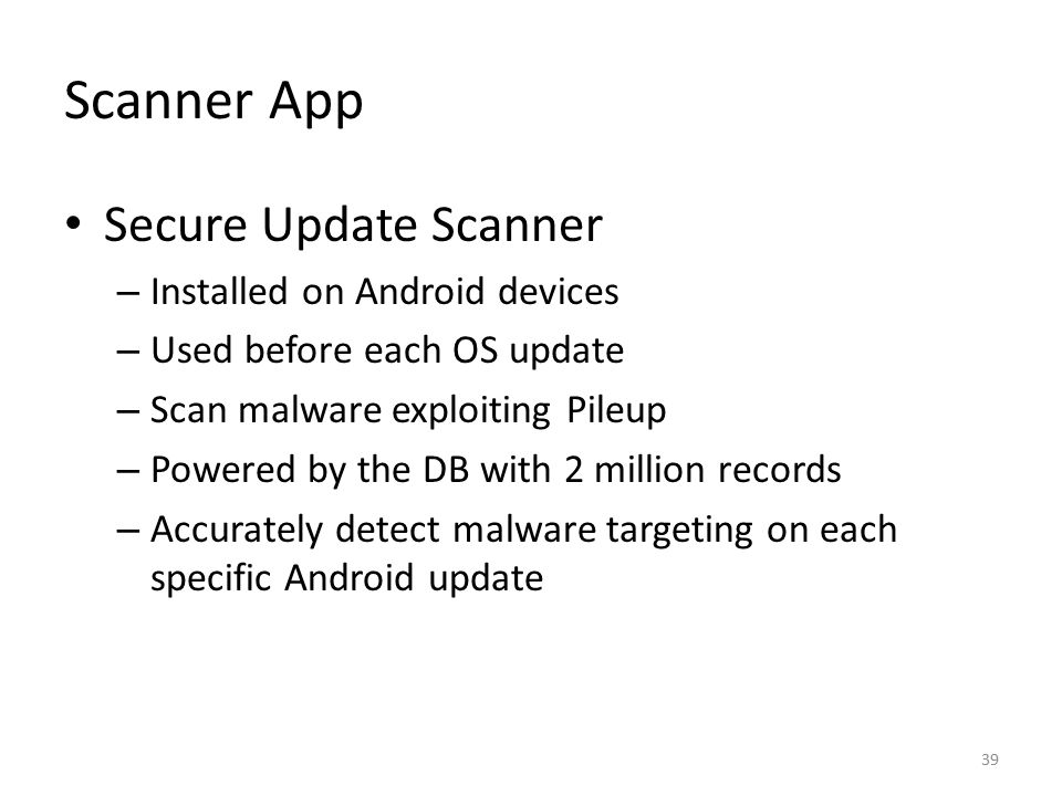 Scanner App Secure Update Scanner – Installed on Android devices – Used before each OS update – Scan malware exploiting Pileup – Powered by the DB wit