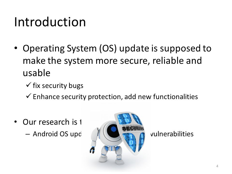 Introduction Operating System (OS) update is supposed to make the system more secure, reliable and usable fix security bugs Enhance security protection, add new functionalities Our research is to show – Android OS update itself has security vulnerabilities 4
